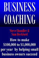 Business Coaching - How to Make $100,000 to $1,000,000 Per Year Helping Small Business Owners Succeed.